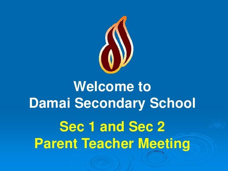 Welcome to Damai Secondary School    Sec 1 and Sec 2 Parent Teacher Meeting