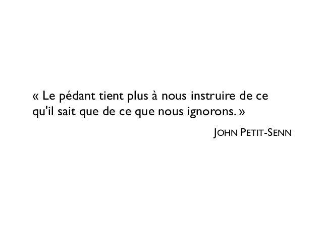 « Le pédant tient plus à nous instruire de ce qu'il sait que de ce que nous ignorons. » JOHN PETIT-SENN