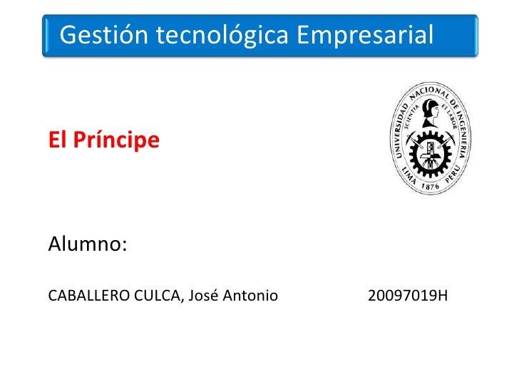 Gestión tecnológica EmpresarialEl PríncipeAlumno:CABALLERO CULCA, José Antonio   20097019H