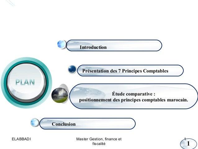 Introduction  Présentation des 7 Principes Comptables  Étude comparative : positionnement des principes comptables marocai...