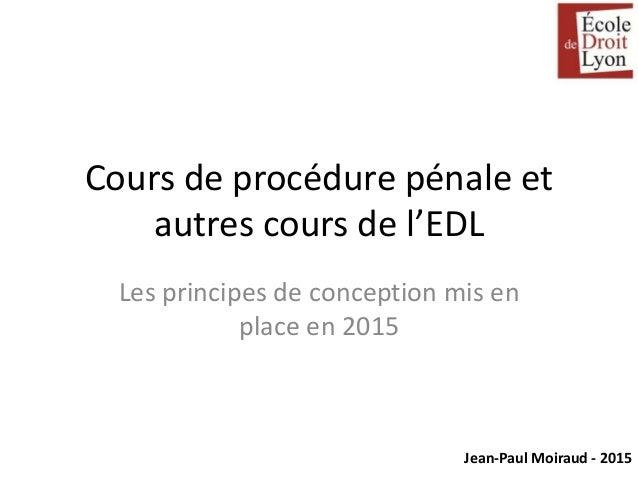 Jean-Paul Moiraud - 2015 Cours de procédure pénale et autres cours de l'EDL Les principes de conception mis en place en 20...