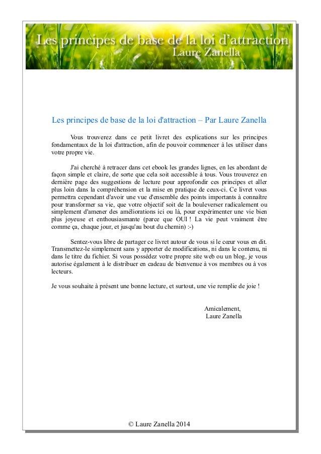 © Laure Zanella 2014 Les principes de base de la loi d'attraction – Par Laure Zanella Vous trouverez dans ce petit livret ...