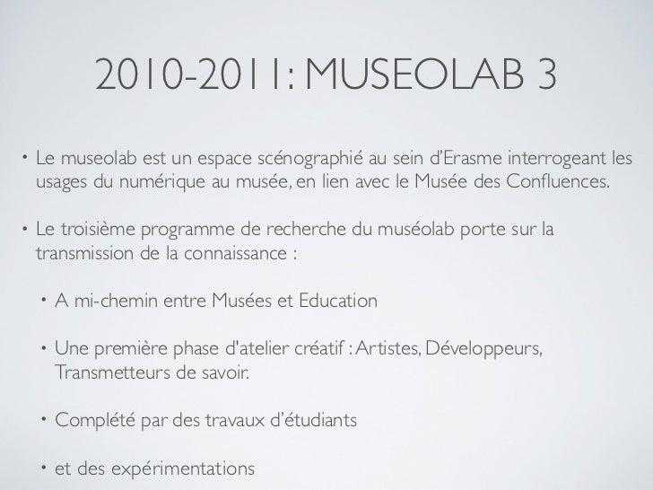 2010-2011: MUSEOLAB 3•   Le museolab est un espace scénographié au sein d'Erasme interrogeant les    usages du numérique a...