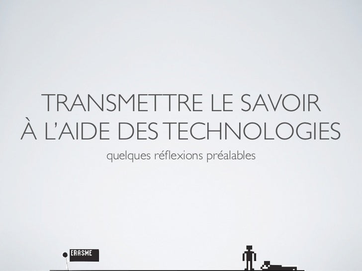 TRANSMETTRE LE SAVOIRÀ L'AIDE DES TECHNOLOGIES      quelques réflexions préalables
