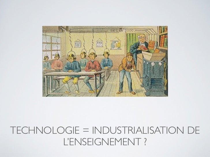 TECHNOLOGIE = INDUSTRIALISATION DE        L'ENSEIGNEMENT ?