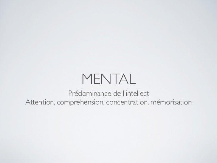 MENTAL              Prédominance de l'intellectAttention, compréhension, concentration, mémorisation