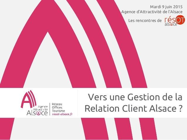 Vers une Gestion de la Relation Client Alsace ? Mardi 9 juin 2015 Agence d'Attractivité de l'Alsace Les rencontres de