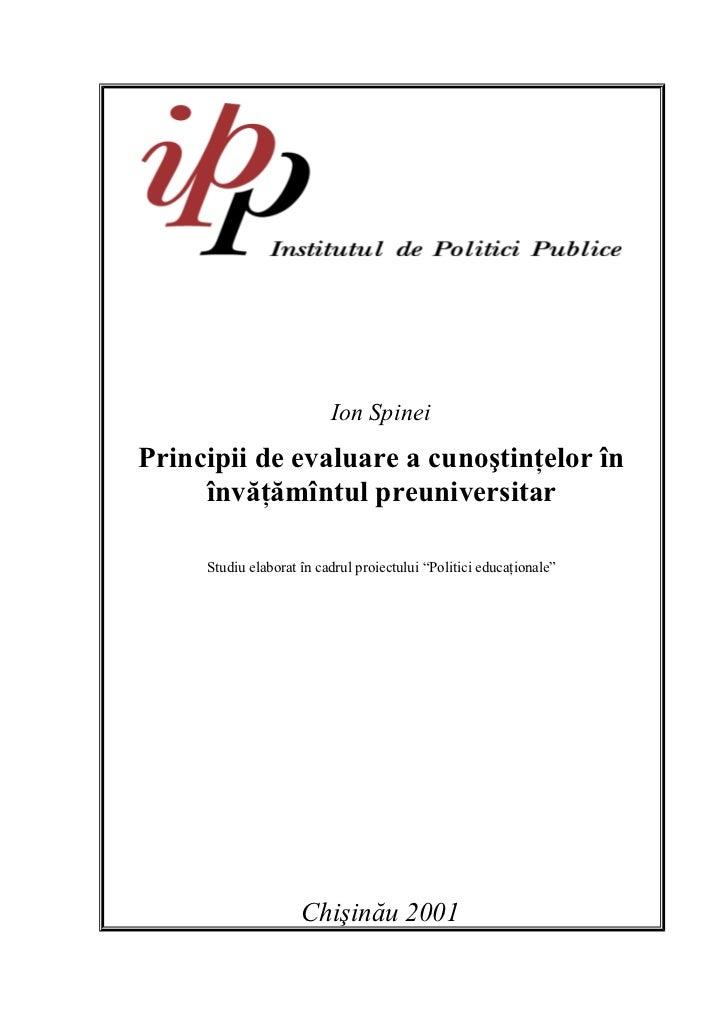 Ion SpineiPrincipii de evaluare a cunoştinţelor în     învăţămîntul preuniversitar     Studiu elaborat în cadrul proiectul...