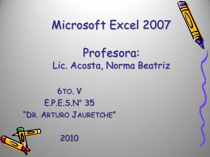 "Microsoft Excel 2007               Profesora:       Lic. Acosta, Norma Beatriz          6TO. V      E.P.E.S.N° 35""DR. ARTU..."