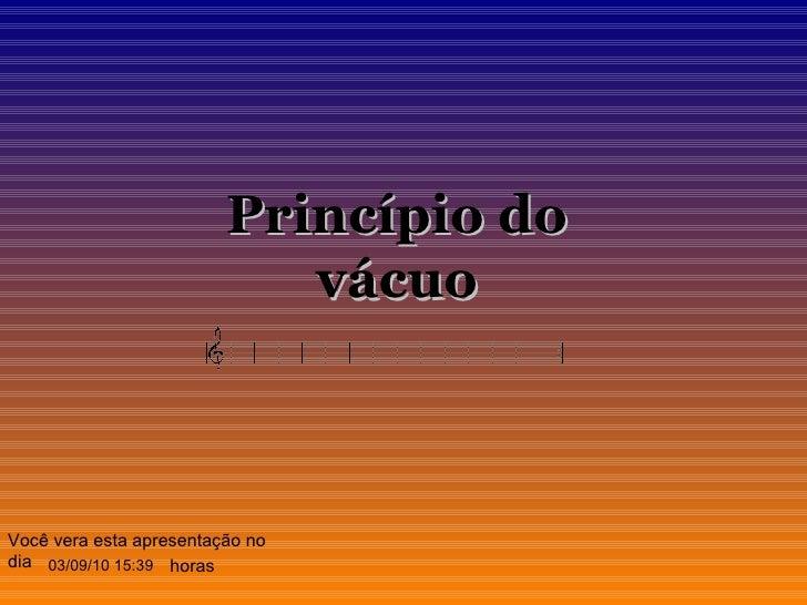 03/09/10   15:39 Você vera esta apresentação no dia horas Princípio do vácuo