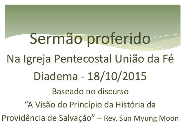 """Sermão proferido Na Igreja Pentecostal União da Fé Diadema - 18/10/2015 Baseado no discurso """"A Visão do Princípio da Histó..."""