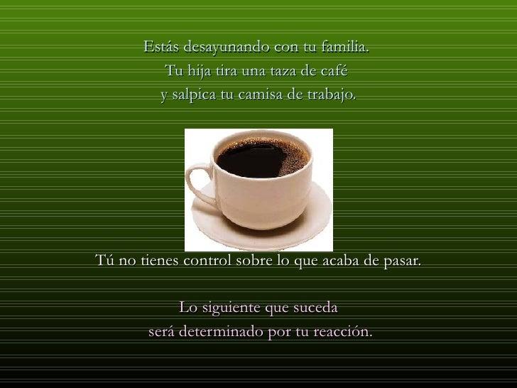 <ul><li>Estás desayunando con tu familia.  </li></ul><ul><li>Tu hija tira una taza de café  </li></ul><ul><li>y salpica tu...