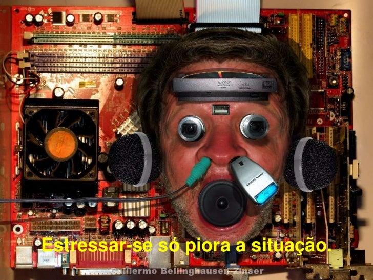 Estressar-se só piora a situação. .           Prado Slides – Cidreira / RS