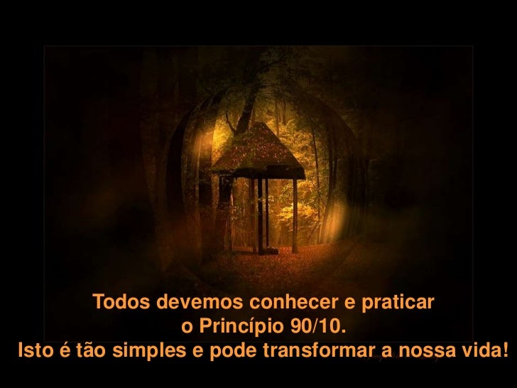 Todos devemos conhecer e praticar                 o Princípio 90/10.Isto é tão simples e pode transformar a nossa vida!   ...