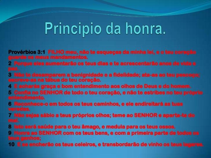 Principio da honra.<br />Provérbios 3:1  FILHO meu, não te esqueças da minha lei, e o teu coração guarde os meus mandament...