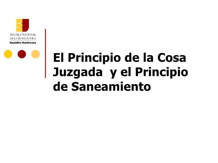 El Principio de la Cosa Juzgada  y el Principio de Saneamiento