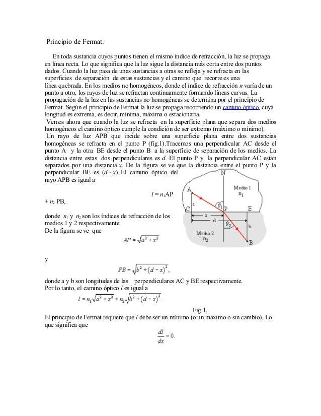 Principio de Fermat.   En toda sustancia cuyos puntos tienen el mismo índice de refracción, la luz se propagaen línea rect...