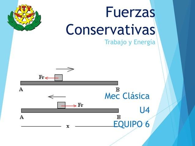 FuerzasConservativas     Trabajo y Energía     Mec Clásica                U4       EQUIPO 6