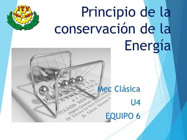 Principio de laconservación de la           Energía      Mec Clásica              U4        EQUIPO 6