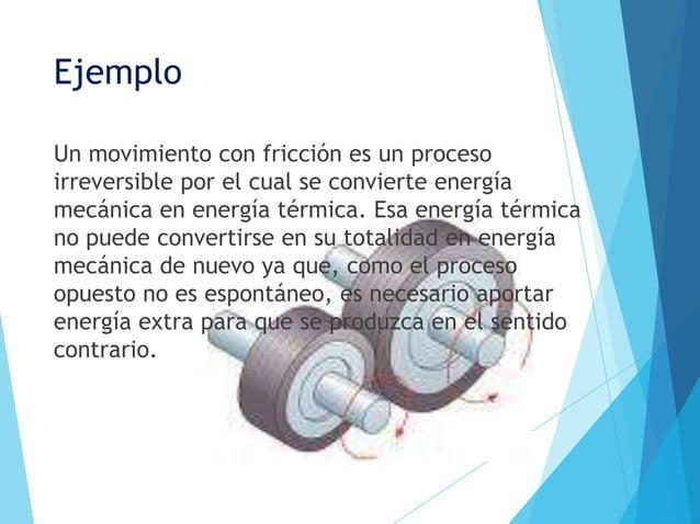 EjemploUn movimiento con fricción es un procesoirreversible por el cual se convierte energíamecánica en energía térmica. E...