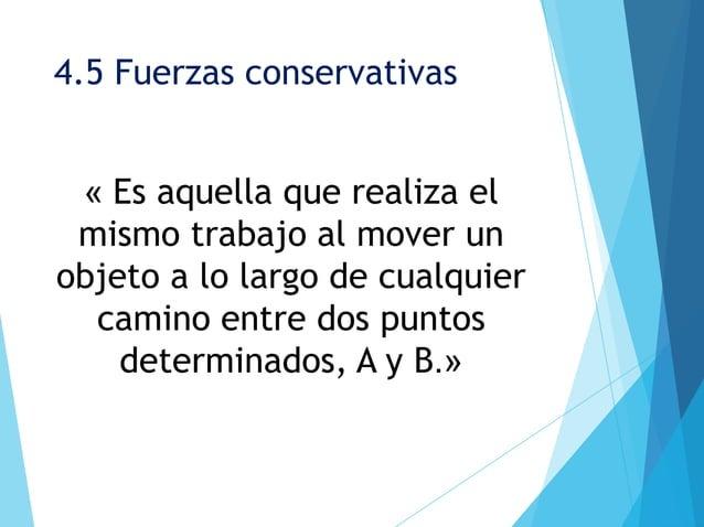 4.5 Fuerzas conservativas « Es aquella que realiza el mismo trabajo al mover unobjeto a lo largo de cualquier  camino entr...