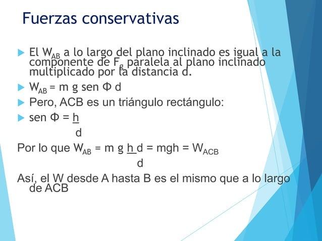 Fuerzas conservativas El WAB a lo largo del plano inclinado es igual a la  componente de Fg paralela al plano inclinado  ...