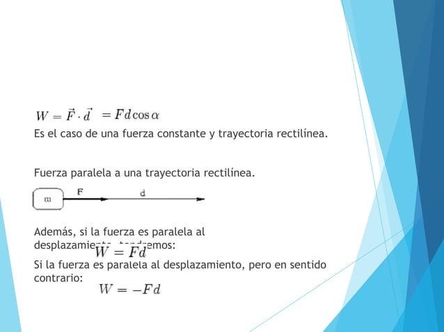 Es el caso de una fuerza constante y trayectoria rectilínea.Fuerza paralela a una trayectoria rectilínea.Además, si la fue...
