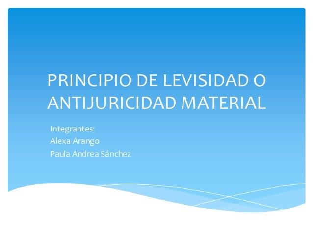 PRINCIPIO DE LEVISIDAD O ANTIJURICIDAD MATERIAL Integrantes: Alexa Arango Paula Andrea Sánchez
