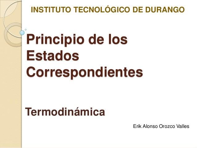 INSTITUTO TECNOLÓGICO DE DURANGOPrincipio de losEstadosCorrespondientesTermodinámica                     Erik Alonso Orozc...