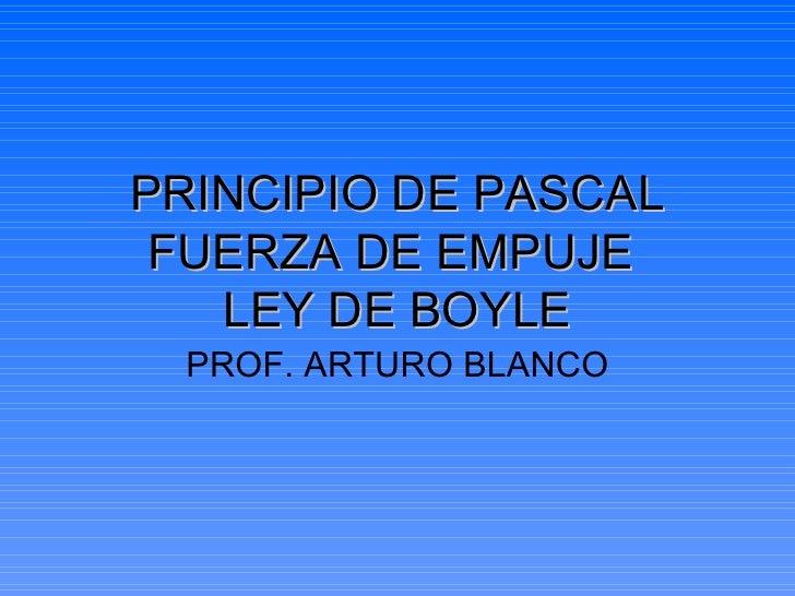 PRINCIPIO DE PASCAL FUERZA DE EMPUJE   LEY DE BOYLE PROF. ARTURO BLANCO