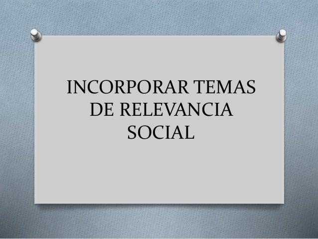 INCORPORAR TEMAS DE RELEVANCIA SOCIAL