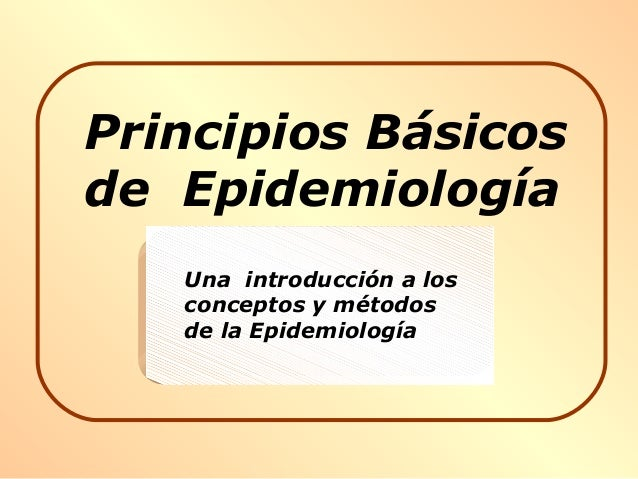 Principios Básicos de Epidemiología Una introducción a los conceptos y métodos de la Epidemiología
