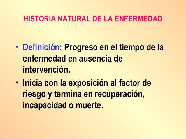 HISTORIA NATURAL DE LA ENFERMEDAD • Definición: Progreso en el tiempo de la enfermedad en ausencia de intervención. • Inic...