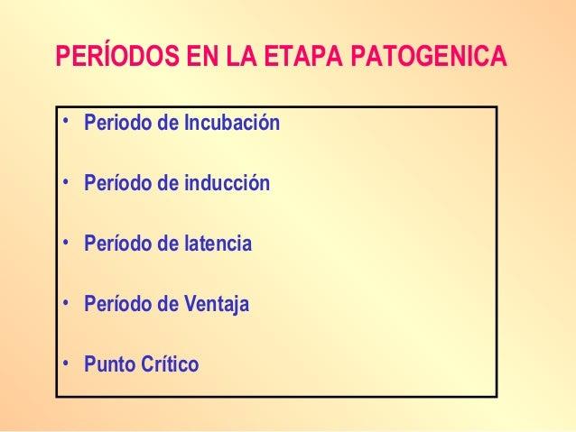 PERÍODOS EN LA ETAPA PATOGENICA • Periodo de Incubación • Período de inducción • Período de latencia • Período de Ventaja ...