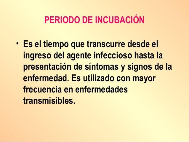 PERIODO DE INCUBACIÓN • Es el tiempo que transcurre desde el ingreso del agente infeccioso hasta la presentación de síntom...