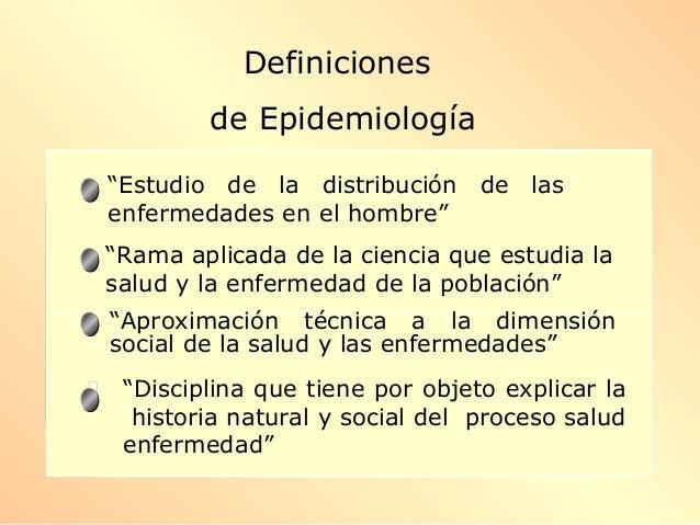 """""""Estudio de la distribución de las enfermedades en el hombre"""" """"Rama aplicada de la ciencia que estudia la salud y la enfer..."""