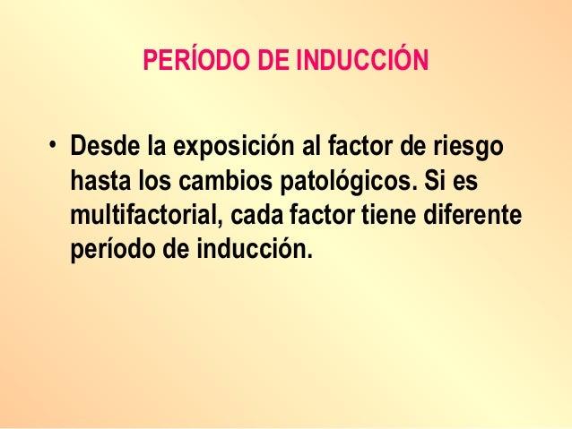 PERÍODO DE INDUCCIÓN • Desde la exposición al factor de riesgo hasta los cambios patológicos. Si es multifactorial, cada f...