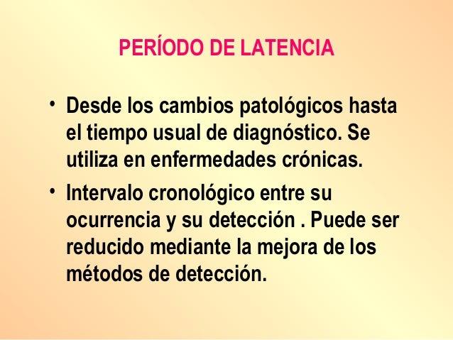 PERÍODO DE LATENCIA • Desde los cambios patológicos hasta el tiempo usual de diagnóstico. Se utiliza en enfermedades cróni...