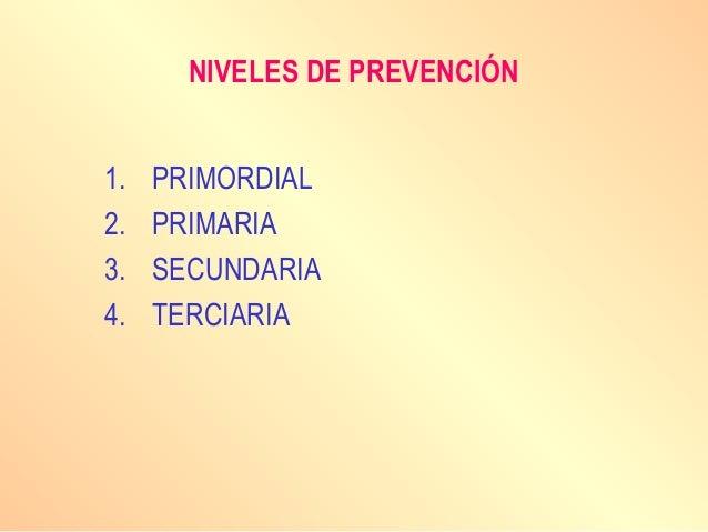NIVELES DE PREVENCIÓN 1. PRIMORDIAL 2. PRIMARIA 3. SECUNDARIA 4. TERCIARIA