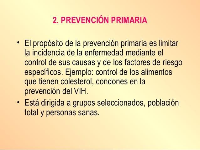 2. PREVENCIÓN PRIMARIA • El propósito de la prevención primaria es limitar la incidencia de la enfermedad mediante el cont...