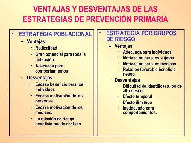 VENTAJAS Y DESVENTAJAS DE LAS ESTRATEGIAS DE PREVENCIÓN PRIMARIA • ESTRATEGIA POBLACIONAL – Ventajas: • Radicalidad • Gran...