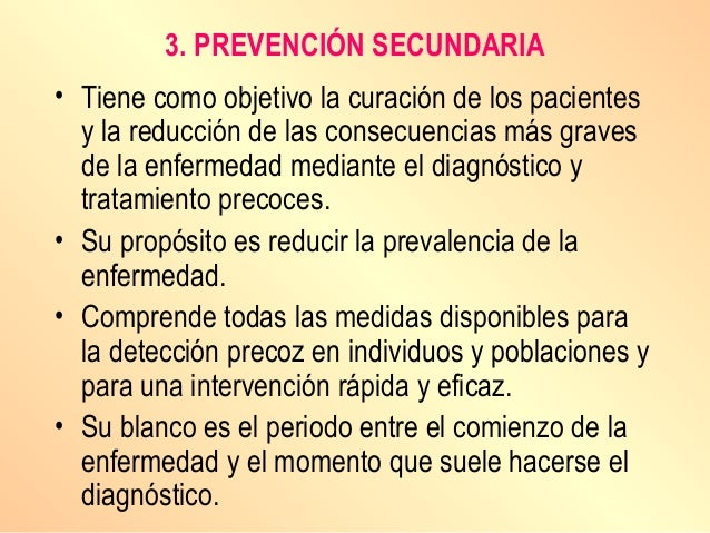 3. PREVENCIÓN SECUNDARIA • Tiene como objetivo la curación de los pacientes y la reducción de las consecuencias más graves...