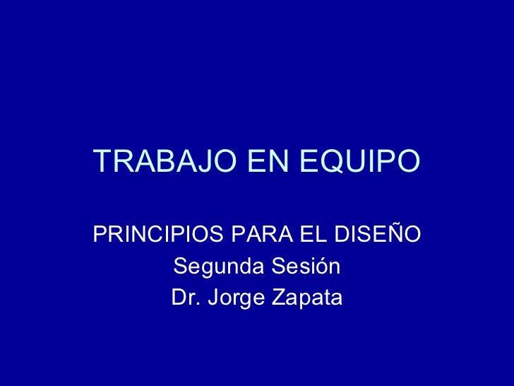 TRABAJO EN EQUIPO PRINCIPIOS PARA EL DISEÑO Segunda Sesión Dr. Jorge Zapata