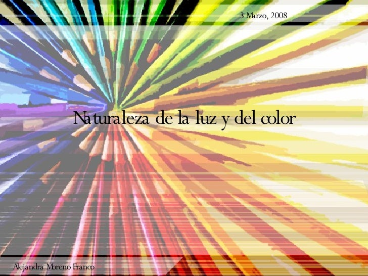Naturaleza de la luz y del color 3 Marzo, 2008 Alejandra Moreno Franco