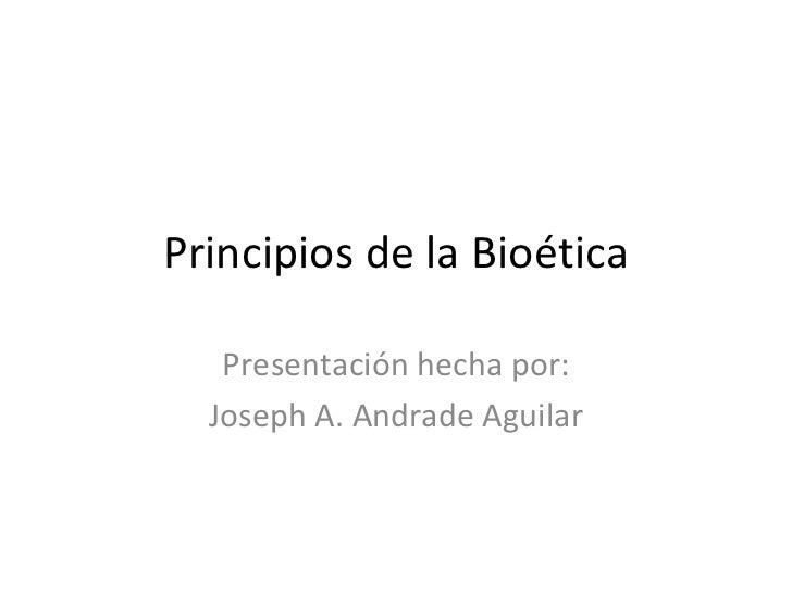 Principios de la Bioética Presentación hecha por: Joseph A. Andrade Aguilar