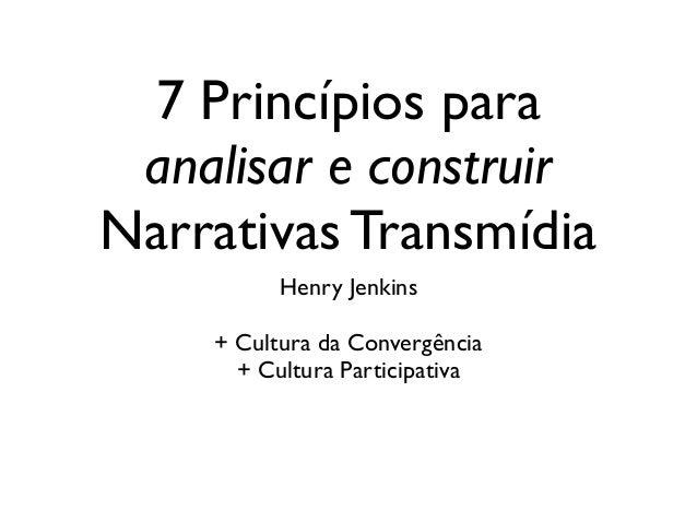 7 Princípios para analisar e construir Narrativas Transmídia Henry Jenkins  ! + Cultura da Convergência  + Cultura Parti...