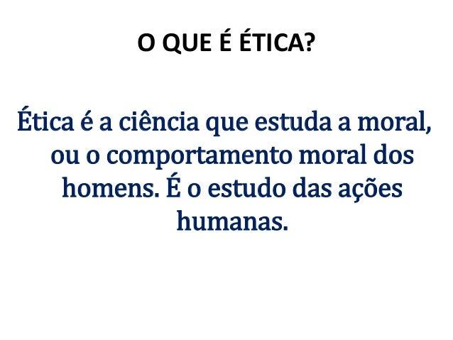 O QUE É ÉTICA? Ética é a ciência que estuda a moral, ou o comportamento moral dos homens. É o estudo das ações humanas.