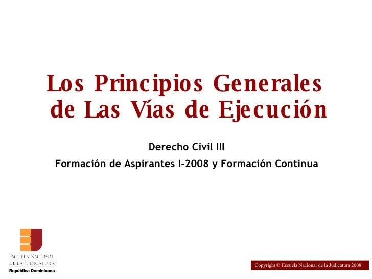 Los Principios Generales  de Las Vías de Ejecución Derecho Civil III Formación de Aspirantes I-2008 y Formación Continua C...