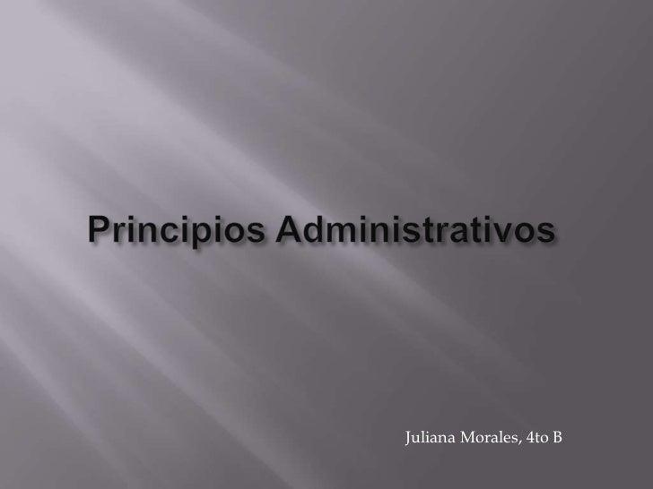 PrincipiosAdministrativos <br />Juliana Morales, 4to B<br />