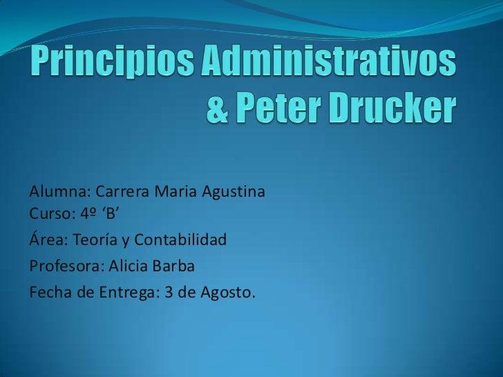 Principios Administrativos & Peter Drucker<br />Alumna: Carrera Maria AgustinaCurso: 4º 'B'<br />Área: Teoría y Contabilid...